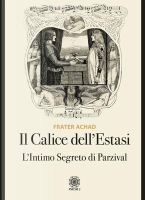 Il calice dell'estasi. L'intimo segreto di Parzival by Frater Achad