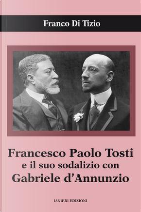Francesco Paolo Tosti e il suo sodalizio con Gabriele d'Annunzio by Franco Di Tizio