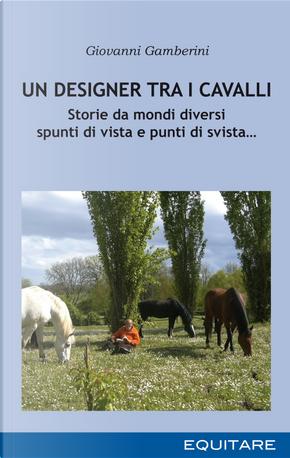 Un designer tra i cavalli. Storie da mondi diversi spunti di vista e punti di svista… by Giovanni Gamberini
