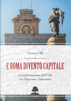 E Roma diventò Capitale. La trasformazione dell'Urbe tra Ottocento e Novecento by Fiorenza Cilli