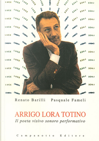 Arrigo Lora Totino. Il poeta visivo sonoro performativo by Pasquale Fameli, Renato Barilli
