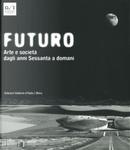 Futuro. Arte e società dagli anni Sessanta a domani