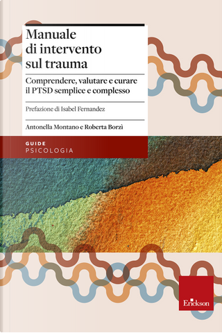 Manuale di intervento sul trauma. Comprendere, valutare e curare il PTSD semplice e complesso by Antonella Montano, Roberta Borzì