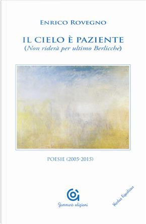 Il cielo è paziente (Non riderà per ultimo Berlicche). Poesie (2005-2015) by Enrico Rovegno
