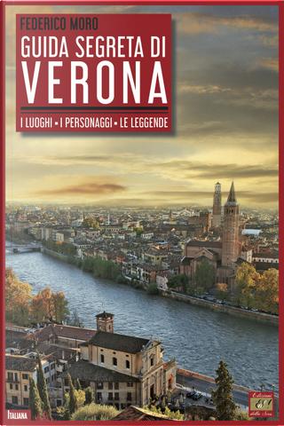 Guida segreta di Verona. I luoghi. I personaggi. Le leggende by Federico Moro