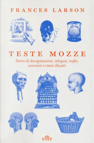 Teste mozze. Storie di decapitazioni, reliquie, trofei, souvenir e crani illustri by Frances Larson