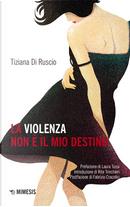 La violenza non è il mio destino by Tiziana Di Ruscio