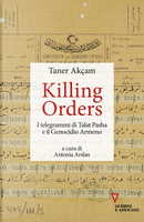 Killing orders. I telegrammi di Talat Pasha e il genocidio armeno by Taner Akçam