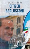 Citizen Berlusconi. Il cavalier miracolo. La vita, le imprese, la politica by Alexander Stille