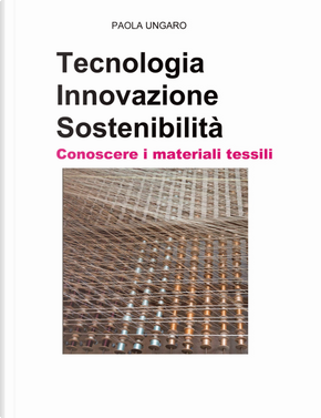 Tecnologia. Innovazione. Sostenibilità. Conoscere i materiali tessili by Paola Ungaro