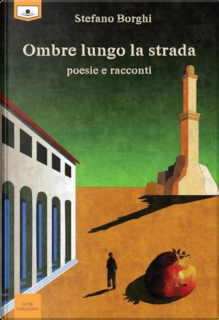 Ombre lungo la strada. Poesie e racconti by Stefano Borghi