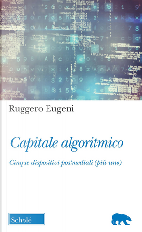 Capitale algoritmico. Cinque dispositivi postmediali (più uno) by Ruggero Eugeni