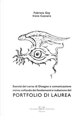 Portfolio di laurea. Esercizi del corso di disegno e comunicazione visiva: collaudo dei fondamenti e redazione del portfolio di laurea by Fabrizio Gay, Irene Cazzaro