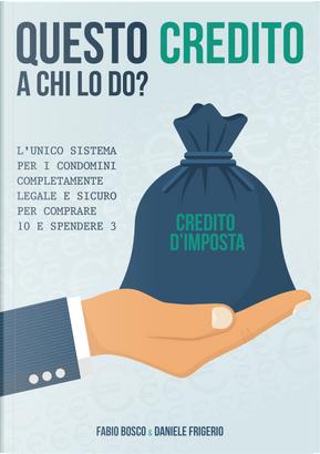 Questo credito a chi lo do? L'unico sistema per i condomini completamente legale e sicuro per comprare 10 e spendere 3 by Daniele Frigerio, Fabio Bosco