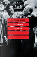 Patagonia rebelde. Una storia di gauchos, bandoleros, anarchici, latifondisti e militari nell'Argentina degli anni Venti by Osvaldo Bayer