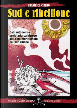 Sud e ribellione. Dall'autonomia proletaria calabrese alla rete meridionale del sud ribelle by Francesco Cirillo