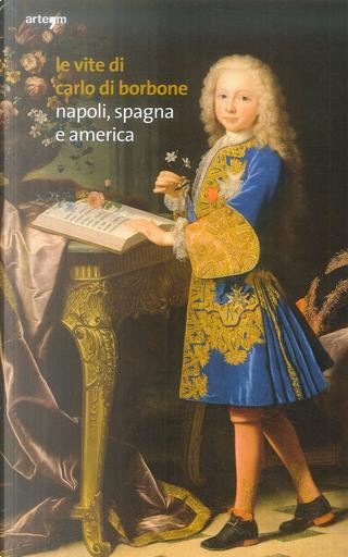 Le vite di Carlo di Borbone. Napoli, Spagna e America