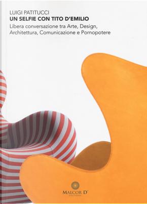 Un selfie con Tito D'Emilio. Libera conversazione tra arte, design, architettura, comunicazione e pornopotere by Luigi Patitucci