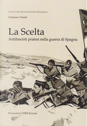 La scelta. Antifascisti pratesi nella guerra di Spagna by Francesco Venuti, Lino Gambacorta