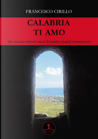 Calabria ti amo. Un viaggio erotico nella Calabria (quasi) sconosciuta by Francesco Cirillo