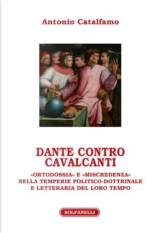 Dante contro Cavalcanti. «Ortodossia» e «miscredenza» nella temperie politico-dottrinale e letteraria del loro tempo by Antonio Catalfamo