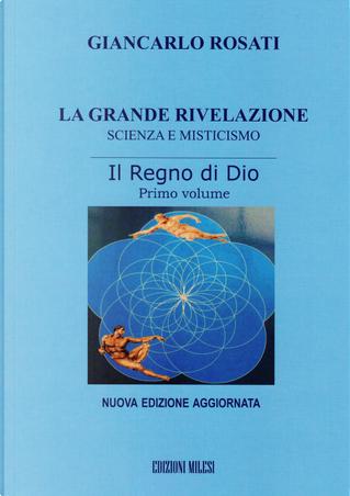 La grande rivelazione. Scienza e misticismo. Vol. 1: Il regno di Dio by Giancarlo Rosati