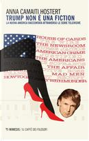 Trump non è una fiction. La nuova America raccontata attraverso le serie televisive by Anna Camaiti Hostert