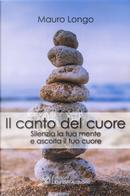 Il canto del cuore. Silenzia la tua mente e ascolta il tuo cuore by Mauro Longo