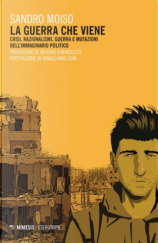 La guerra che viene. Crisi, nazionalismi, guerra e mutazioni dell'immaginario politico by Sandro Moiso