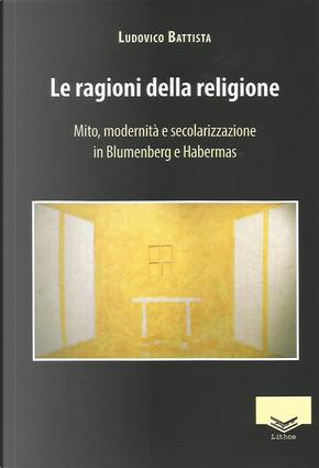 Le ragioni della religione. Mito, modernità e secolarizzazione in Blumenberg e Habermas by Ludovico Battista