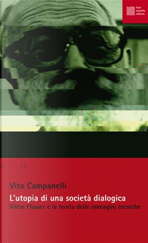 L'utopia di una società dialogica. Vilém Flusser e la teoria delle immagini tecniche by Vito Campanelli