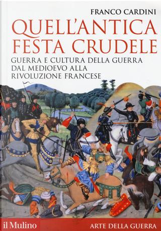 Quell'antica festa crudele. Guerra e cultura della guerra dal Medioevo alla Rivoluzione francese by Franco Cardini