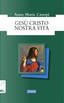Gesù Cristo nostra vita by Anna Maria Cànopi