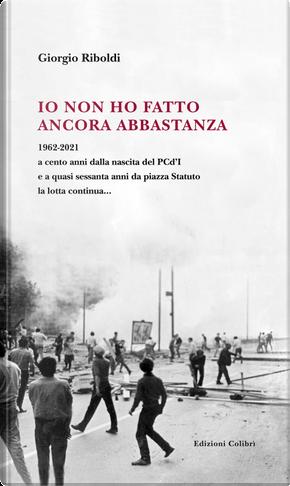 Io non ho fatto ancora abbastanza. 1962-2021 a cento anni dalla nascita del PCd'I e a quasi sessanta anni da piazza Statuto la lotta continua... by Giorgio Riboldi