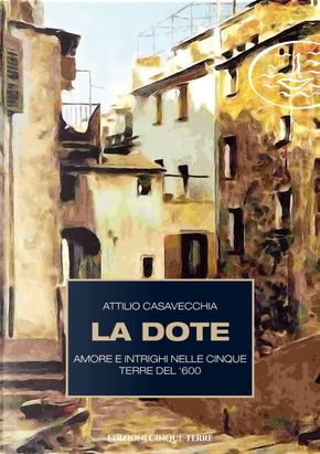 La dote. Amore e intrighi nelle Cinque Terre del '600 by Attilio Casavecchia