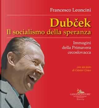 Dubcek. Il socialismo della speranza. Immagini della Primavera cecoslovacca by Francesco Leoncini