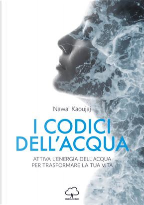 I codici dell'acqua. Attiva l'energia dell'acqua per trasformare la tua vita by Nawal Kaoujaj