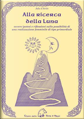 Alla ricerca della luna ovvero ipotesi e riflessioni sulla possibilità di una realizzazione femminile di tipo primordiale by Ada D'Ariès