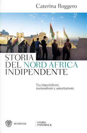 Storia del Nord Africa indipendente. Tra imperialismi, nazionalismi e autoritarismi by Caterina Roggero