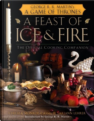 A Feast of Ice and Fire by Chelsea Monroe-Cassel, Sariann Lehrer